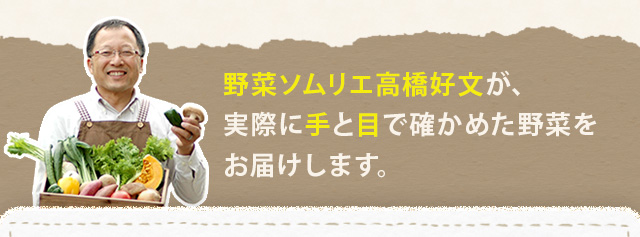 野菜ソムリエ高橋好文が、実際に手と目で確かめた野菜をお届けします。